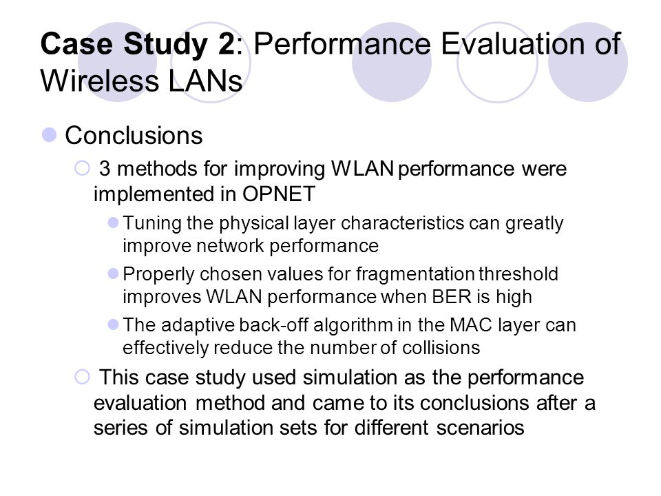 Case Study 2: Performance Evaluation of Wireless LANs Conclusions 3 methods for improving WLAN performance were implemented in OPNET Tuning the physical layer characteristics can greatly improve network performance Properly chosen values for fragmentation threshold improves WLAN performance when BER is high The adaptive back-off algorithm in the MAC layer can effectively reduce the number of collisions This case study used simulation as the performance evaluation method and came to its conclusions after a series of simulation sets for different scenarios