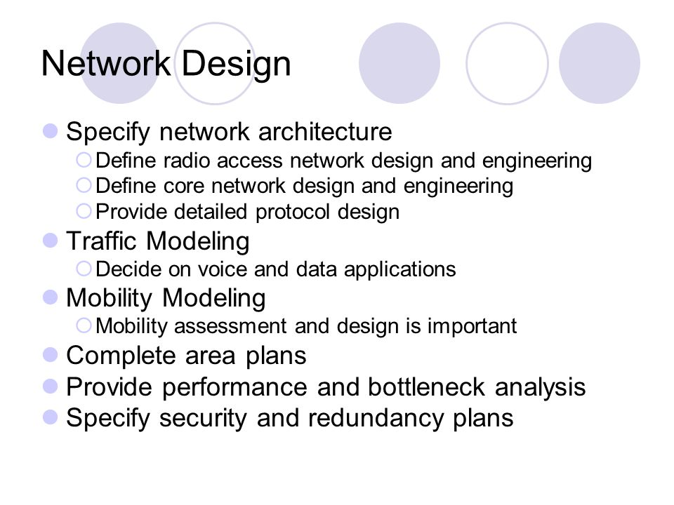 Network Design Specify network architecture Define radio access network design and engineering Define core network design and engineering Provide detailed protocol design Traffic Modeling Decide on voice and data applications Mobility Modeling Mobility assessment and design is important Complete area plans Provide performance and bottleneck analysis Specify security and redundancy plans