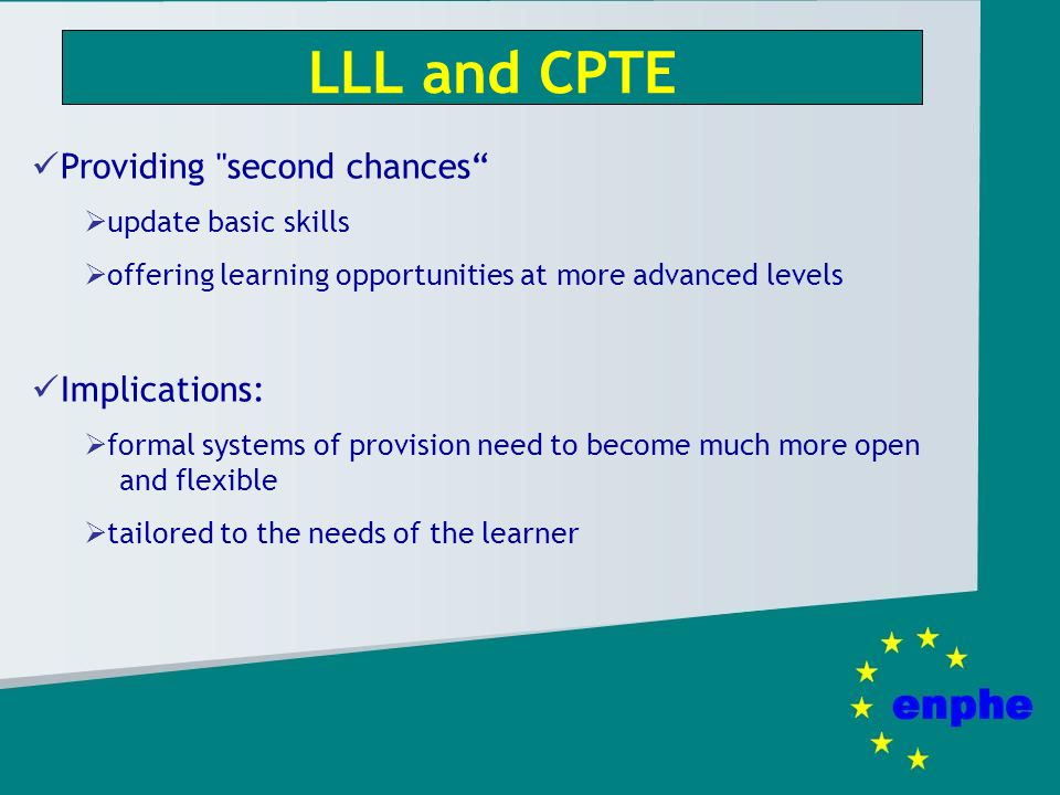 LLL and CPTE Providing second chances update basic skills offering learning opportunities at more advanced levels Implications: formal systems of provision need to become much more open and flexible tailored to the needs of the learner