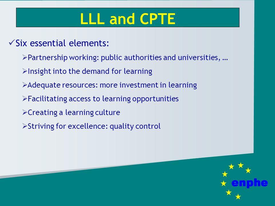 LLL and CPTE Six essential elements: Partnership working: public authorities and universities, … Insight into the demand for learning Adequate resources: more investment in learning Facilitating access to learning opportunities Creating a learning culture Striving for excellence: quality control