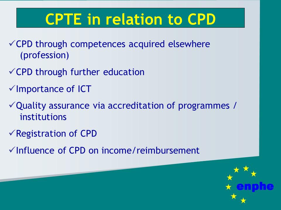 CPTE in relation to CPD CPD through competences acquired elsewhere (profession) CPD through further education Importance of ICT Quality assurance via accreditation of programmes / institutions Registration of CPD Influence of CPD on income/reimbursement