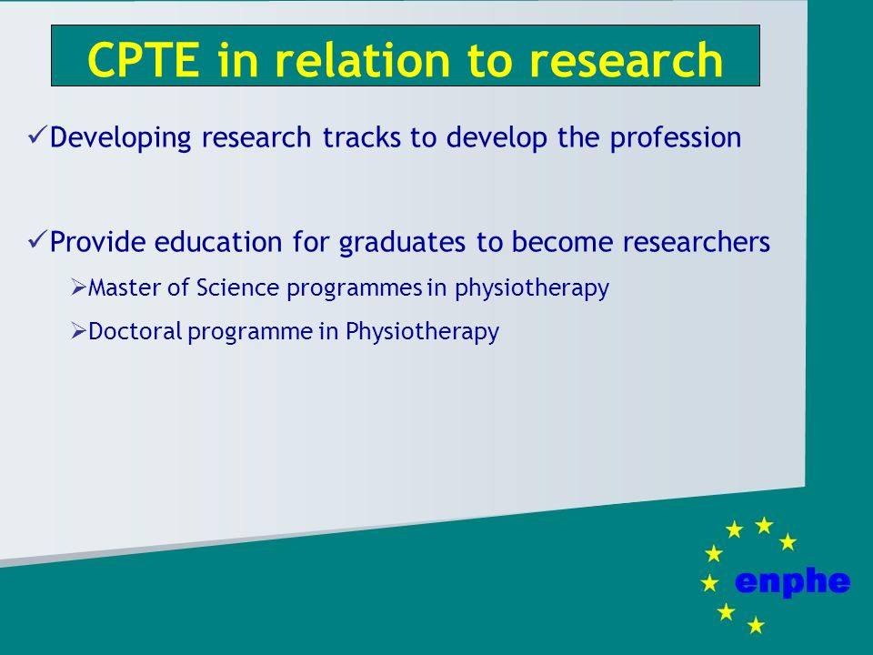 CPTE in relation to research Developing research tracks to develop the profession Provide education for graduates to become researchers Master of Science programmes in physiotherapy Doctoral programme in Physiotherapy