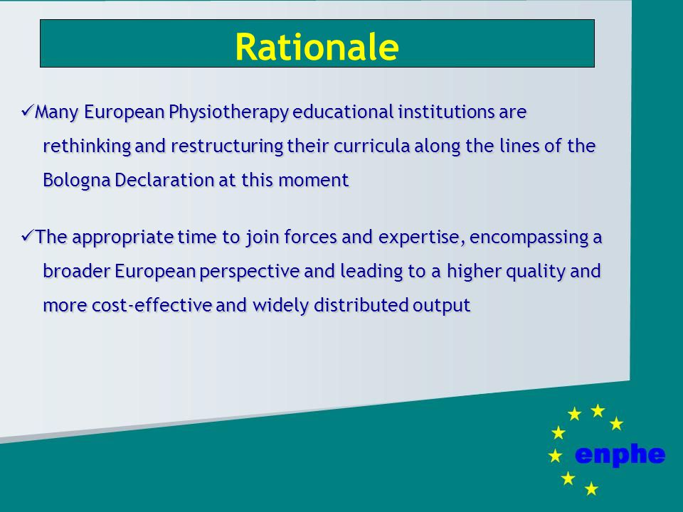 Rationale Many European Physiotherapy educational institutions are rethinking and restructuring their curricula along the lines of the Bologna Declaration at this moment Many European Physiotherapy educational institutions are rethinking and restructuring their curricula along the lines of the Bologna Declaration at this moment The appropriate time to join forces and expertise, encompassing a broader European perspective and leading to a higher quality and more cost-effective and widely distributed output The appropriate time to join forces and expertise, encompassing a broader European perspective and leading to a higher quality and more cost-effective and widely distributed output