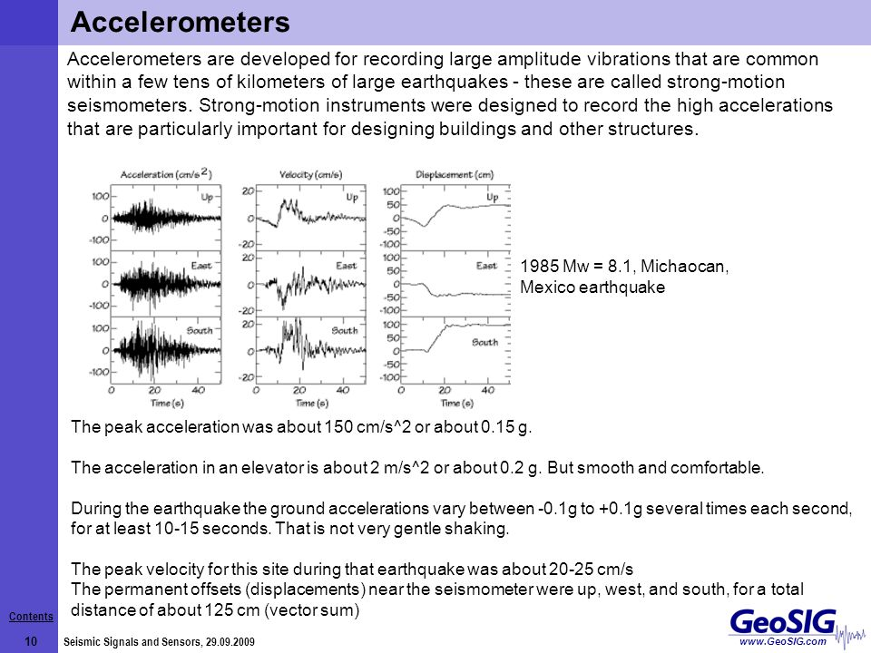 Contents 10 Seismic Signals and Sensors, 29.09.2009 www.GeoSIG.com Accelerometers are developed for recording large amplitude vibrations that are common within a few tens of kilometers of large earthquakes - these are called strong-motion seismometers.