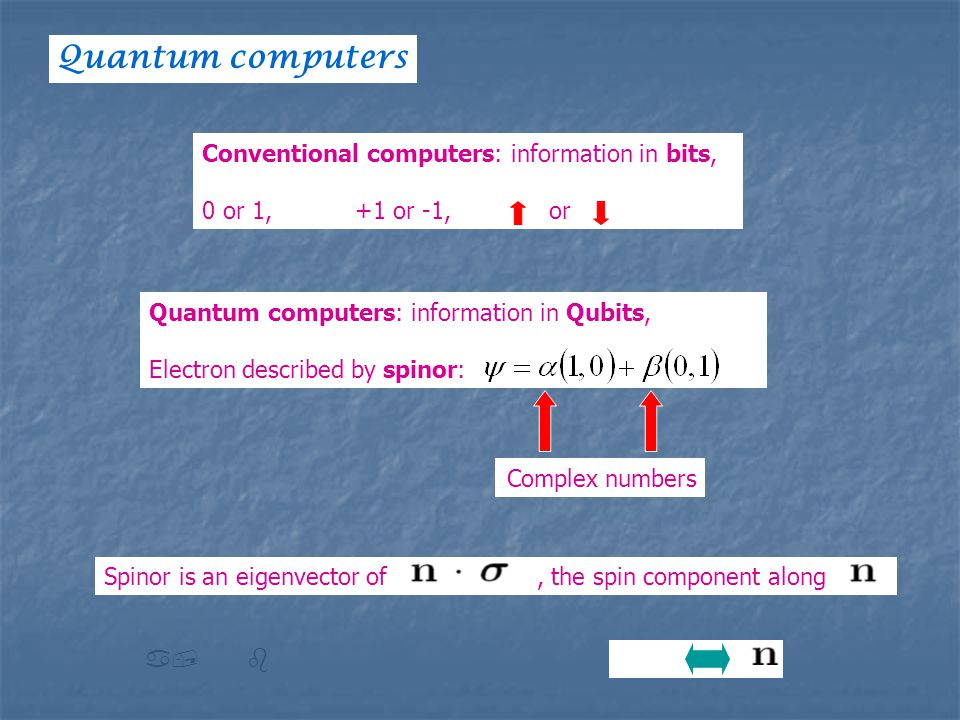 Conventional computers: information in bits, 0 or 1, +1 or -1, or Quantum computers: information in Qubits, Electron described by spinor: Complex numbers Spinor is an eigenvector of, the spin component along a, b Quantum computers