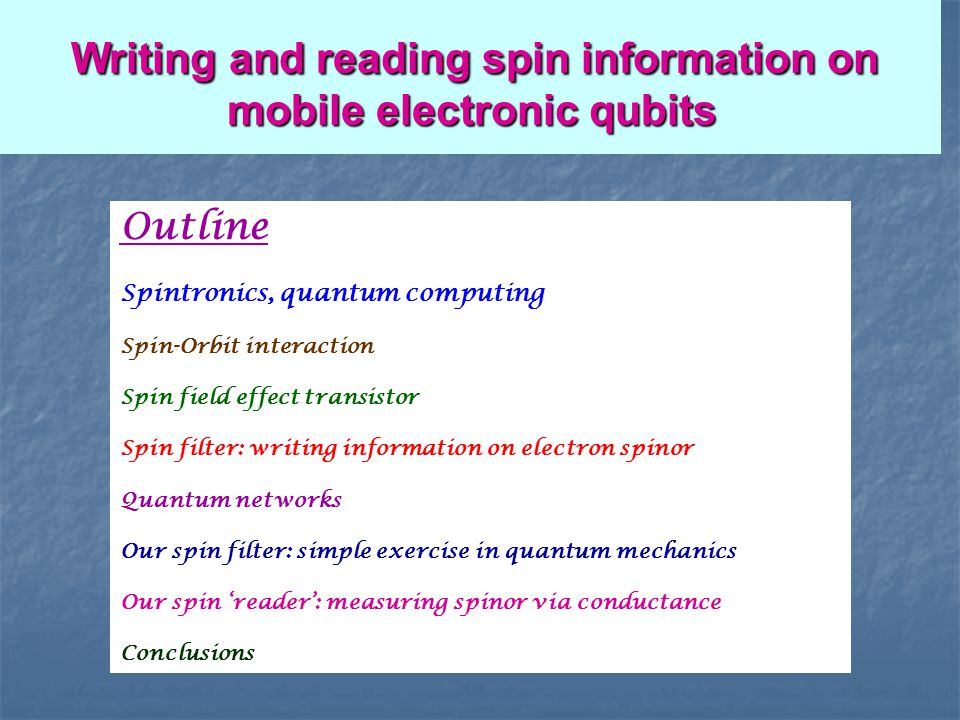 Outline Spintronics, quantum computing Spin-Orbit interaction Spin field effect transistor Spin filter: writing information on electron spinor Quantum networks Our spin filter: simple exercise in quantum mechanics Our spin reader: measuring spinor via conductance Conclusions Writing and reading spin information on mobile electronic qubits Writing and reading spin information on mobile electronic qubits