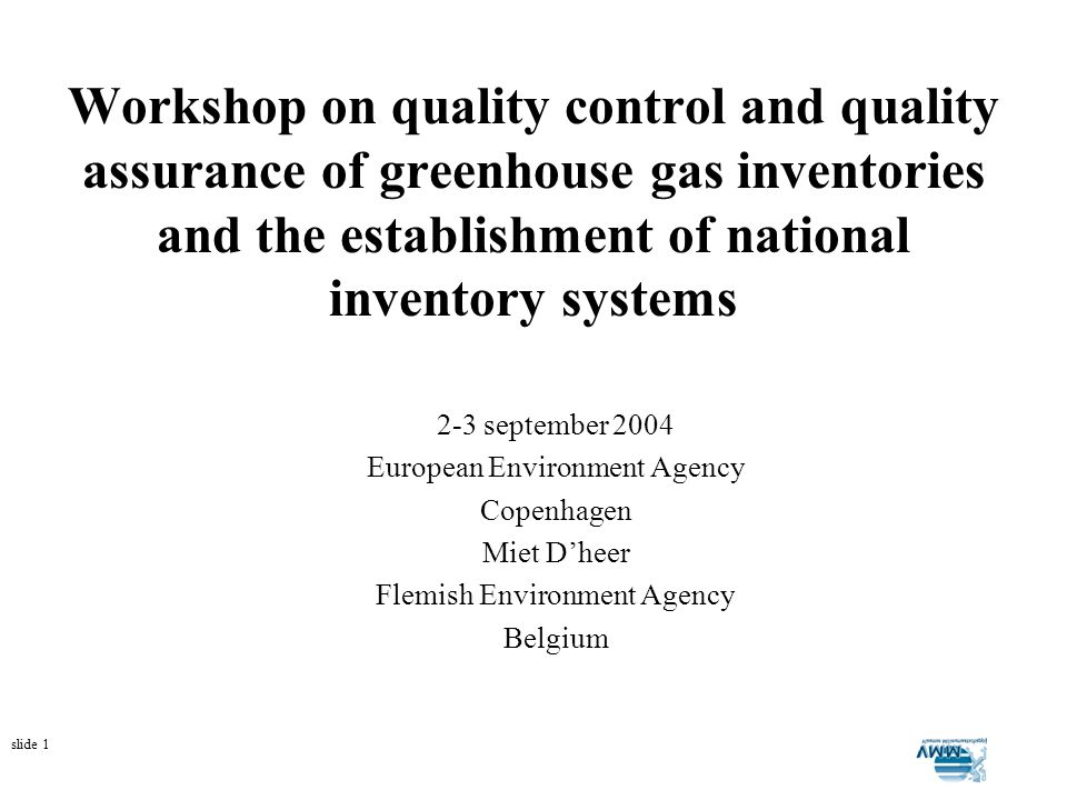 slide 1 Workshop on quality control and quality assurance of greenhouse gas inventories and the establishment of national inventory systems 2-3 september 2004 European Environment Agency Copenhagen Miet Dheer Flemish Environment Agency Belgium