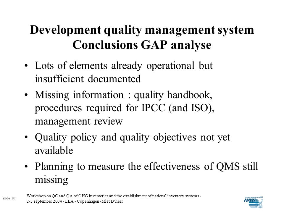 Workshop on QC and QA of GHG inventories and the establishment of national inventory systems - 2-3 september 2004 - EEA - Copenhagen -Miet Dheer slide 10 Development quality management system Conclusions GAP analyse Lots of elements already operational but insufficient documented Missing information : quality handbook, procedures required for IPCC (and ISO), management review Quality policy and quality objectives not yet available Planning to measure the effectiveness of QMS still missing