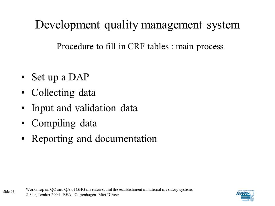 Workshop on QC and QA of GHG inventories and the establishment of national inventory systems - 2-3 september 2004 - EEA - Copenhagen -Miet Dheer slide 13 Development quality management system Set up a DAP Collecting data Input and validation data Compiling data Reporting and documentation Procedure to fill in CRF tables : main process