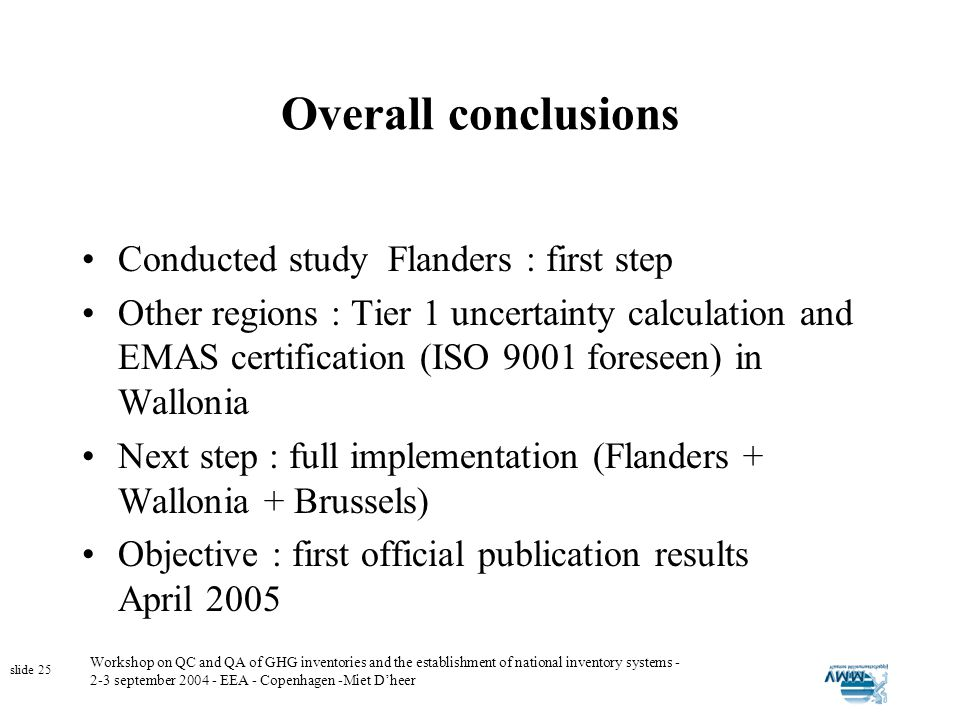 Workshop on QC and QA of GHG inventories and the establishment of national inventory systems - 2-3 september 2004 - EEA - Copenhagen -Miet Dheer slide 25 Overall conclusions Conducted study Flanders : first step Other regions : Tier 1 uncertainty calculation and EMAS certification (ISO 9001 foreseen) in Wallonia Next step : full implementation (Flanders + Wallonia + Brussels) Objective : first official publication results April 2005