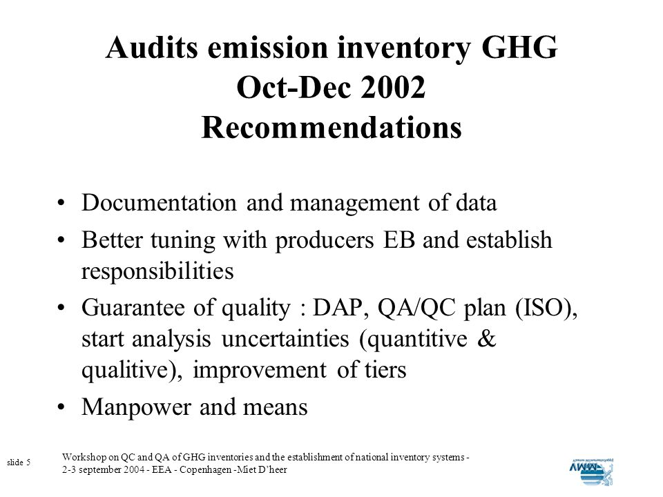 Workshop on QC and QA of GHG inventories and the establishment of national inventory systems - 2-3 september 2004 - EEA - Copenhagen -Miet Dheer slide 5 Audits emission inventory GHG Oct-Dec 2002 Recommendations Documentation and management of data Better tuning with producers EB and establish responsibilities Guarantee of quality : DAP, QA/QC plan (ISO), start analysis uncertainties (quantitive & qualitive), improvement of tiers Manpower and means