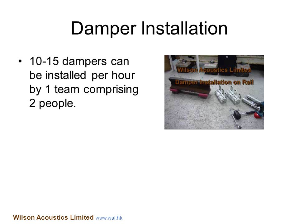 Damper Installation 10-15 dampers can be installed per hour by 1 team comprising 2 people. Wilson Acoustics Limited www.wal.hk