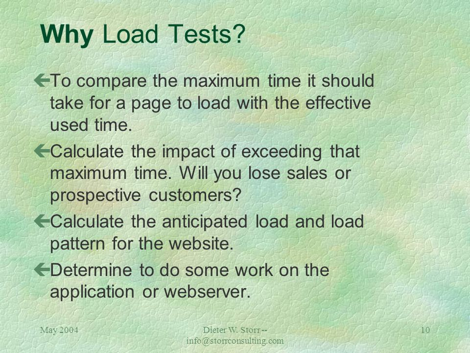 May 2004Dieter W. Storr -- info@storrconsulting.com 9 Why Performance Tests? çOptimize each part of the system for increased web traffic çEnsure that