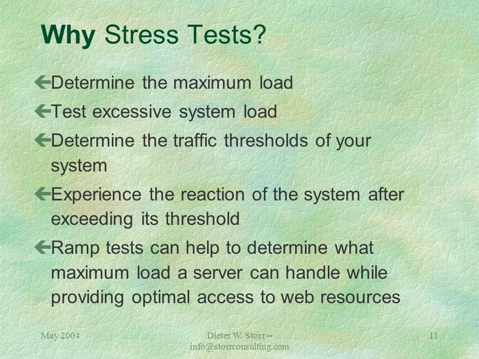 May 2004Dieter W. Storr -- info@storrconsulting.com 10 Why Load Tests? çTo compare the maximum time it should take for a page to load with the effecti