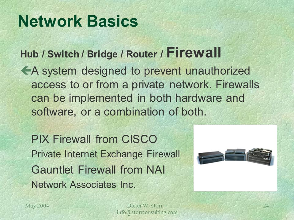 May 2004Dieter W. Storr -- info@storrconsulting.com 23 Network Basics Hub / Switch / Bridge / Router / Firewall çOn the Internet, a router is a device