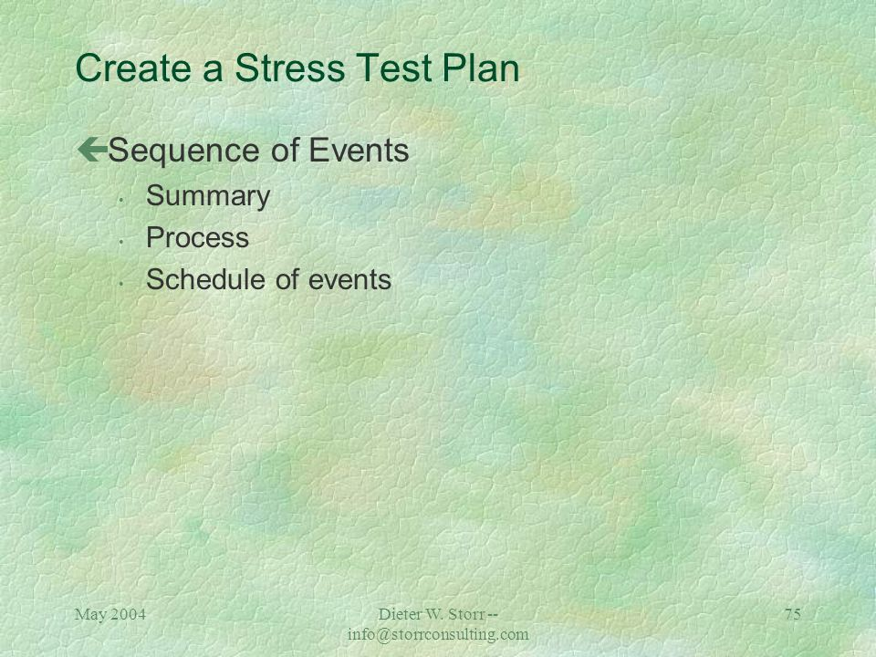 May 2004Dieter W. Storr -- info@storrconsulting.com 74 Create a Stress Test Plan çEnvironment / Test Components Overview Overall success criteria Tran