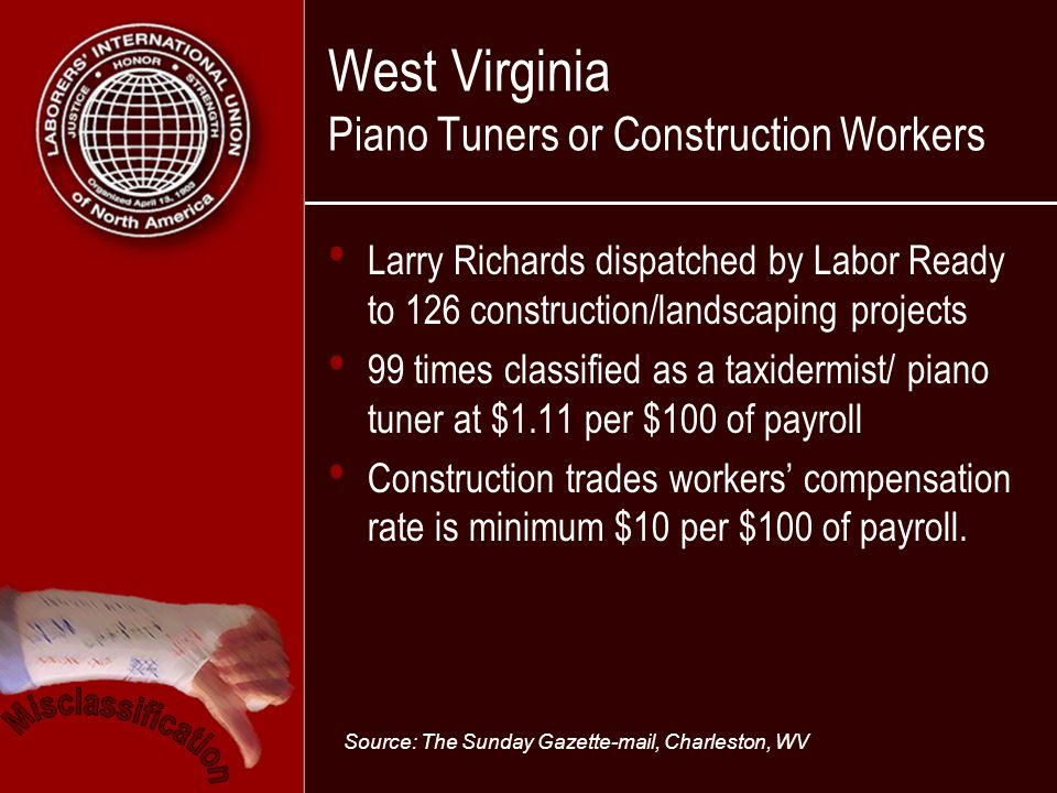 West Virginia Piano Tuners or Construction Workers Larry Richards dispatched by Labor Ready to 126 construction/landscaping projects 99 times classified as a taxidermist/ piano tuner at $1.11 per $100 of payroll Construction trades workers compensation rate is minimum $10 per $100 of payroll.