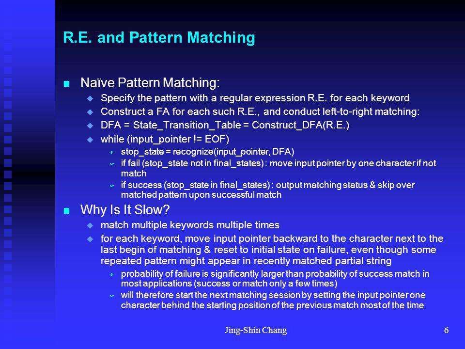Jing-Shin Chang6 R.E. and Pattern Matching Naïve Pattern Matching: Specify the pattern with a regular expression R.E. for each keyword Construct a FA