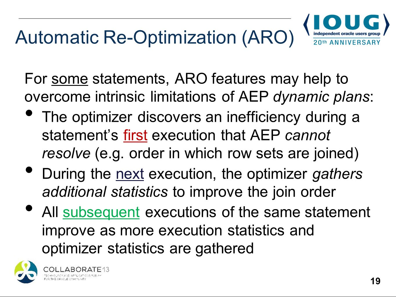 19 Automatic Re-Optimization (ARO) For some statements, ARO features may help to overcome intrinsic limitations of AEP dynamic plans: The optimizer discovers an inefficiency during a statements first execution that AEP cannot resolve (e.g.