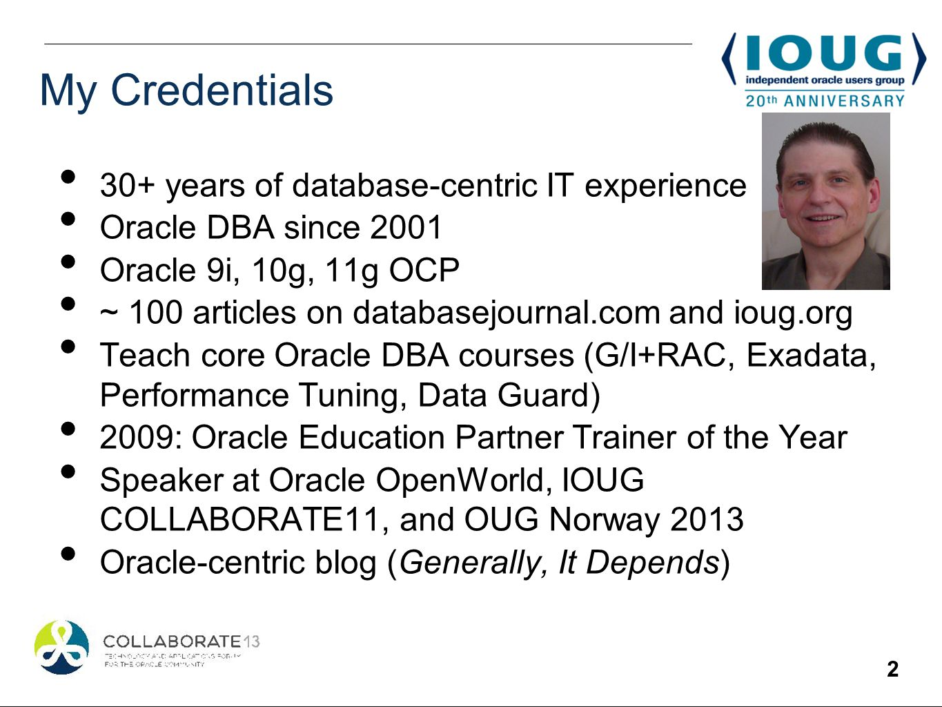 2 My Credentials 30+ years of database-centric IT experience Oracle DBA since 2001 Oracle 9i, 10g, 11g OCP ~ 100 articles on databasejournal.com and ioug.org Teach core Oracle DBA courses (G/I+RAC, Exadata, Performance Tuning, Data Guard) 2009: Oracle Education Partner Trainer of the Year Speaker at Oracle OpenWorld, IOUG COLLABORATE11, and OUG Norway 2013 Oracle-centric blog (Generally, It Depends)