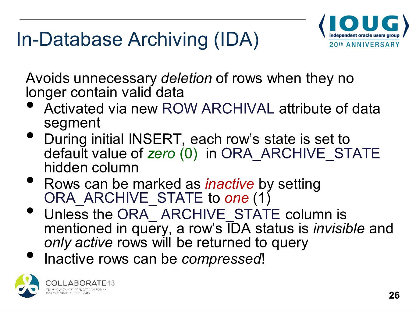 26 In-Database Archiving (IDA) Avoids unnecessary deletion of rows when they no longer contain valid data Activated via new ROW ARCHIVAL attribute of data segment During initial INSERT, each rows state is set to default value of zero (0) in ORA_ARCHIVE_STATE hidden column Rows can be marked as inactive by setting ORA_ARCHIVE_STATE to one (1) Unless the ORA_ ARCHIVE_STATE column is mentioned in query, a rows IDA status is invisible and only active rows will be returned to query Inactive rows can be compressed!