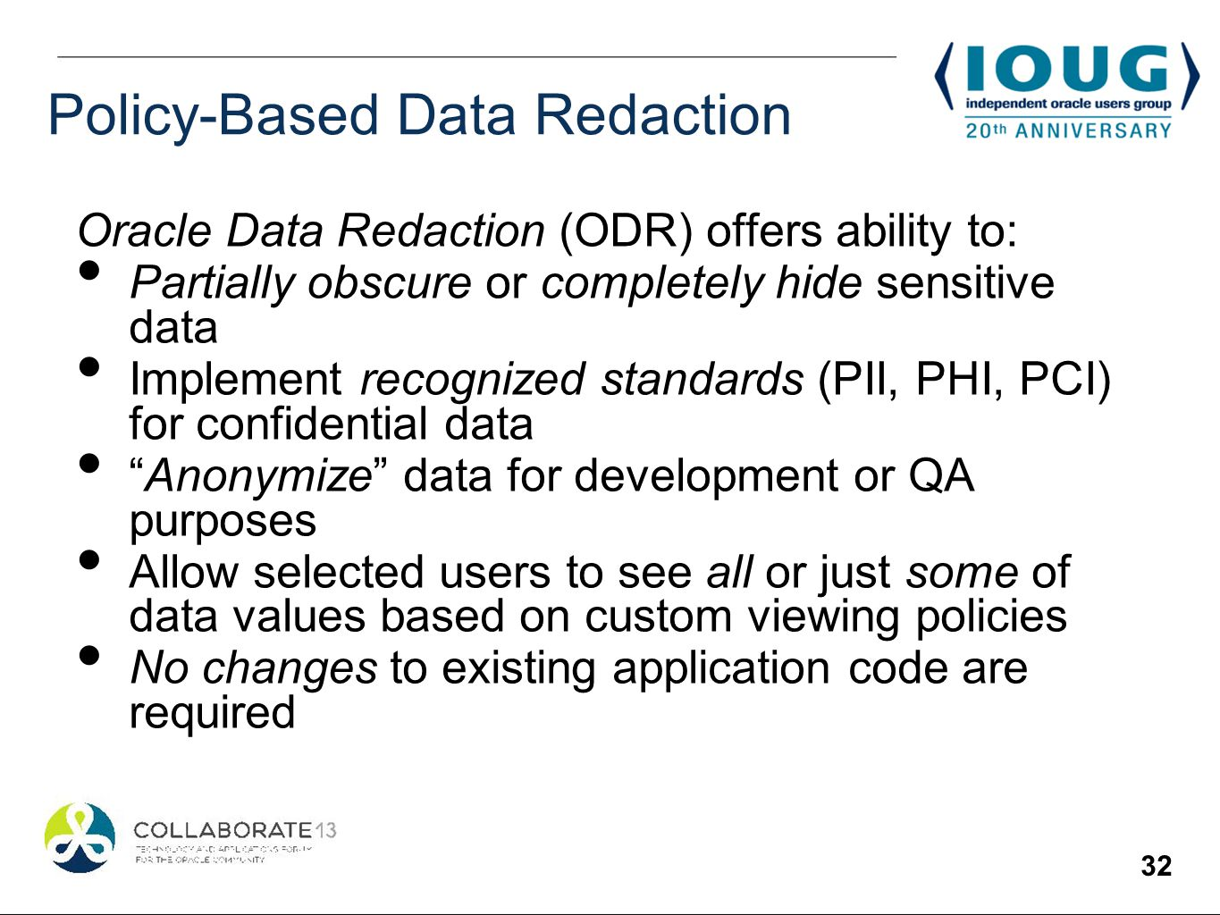 32 Policy-Based Data Redaction Oracle Data Redaction (ODR) offers ability to: Partially obscure or completely hide sensitive data Implement recognized standards (PII, PHI, PCI) for confidential data Anonymize data for development or QA purposes Allow selected users to see all or just some of data values based on custom viewing policies No changes to existing application code are required