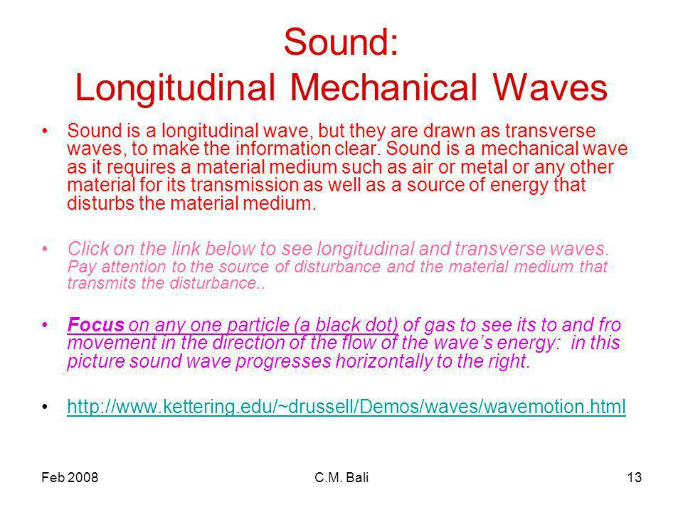 Feb 2008C.M. Bali13 Sound: Longitudinal Mechanical Waves Sound is a longitudinal wave, but they are drawn as transverse waves, to make the information