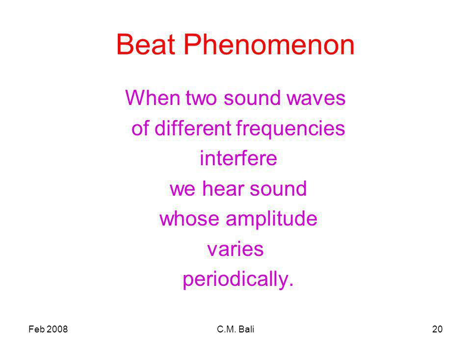 Feb 2008C.M. Bali20 Beat Phenomenon When two sound waves of different frequencies interfere we hear sound whose amplitude varies periodically.