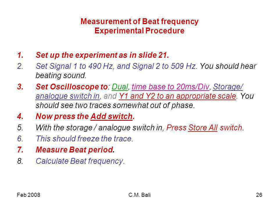 Feb 2008C.M. Bali26 Measurement of Beat frequency Experimental Procedure 1.Set up the experiment as in slide 21. 2.Set Signal 1 to 490 Hz, and Signal