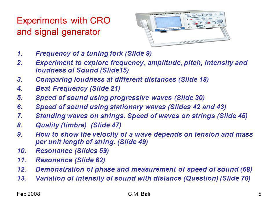 Feb 2008C.M. Bali5 Experiments with CRO and signal generator 1.Frequency of a tuning fork (Slide 9) 2.Experiment to explore frequency, amplitude, pitc