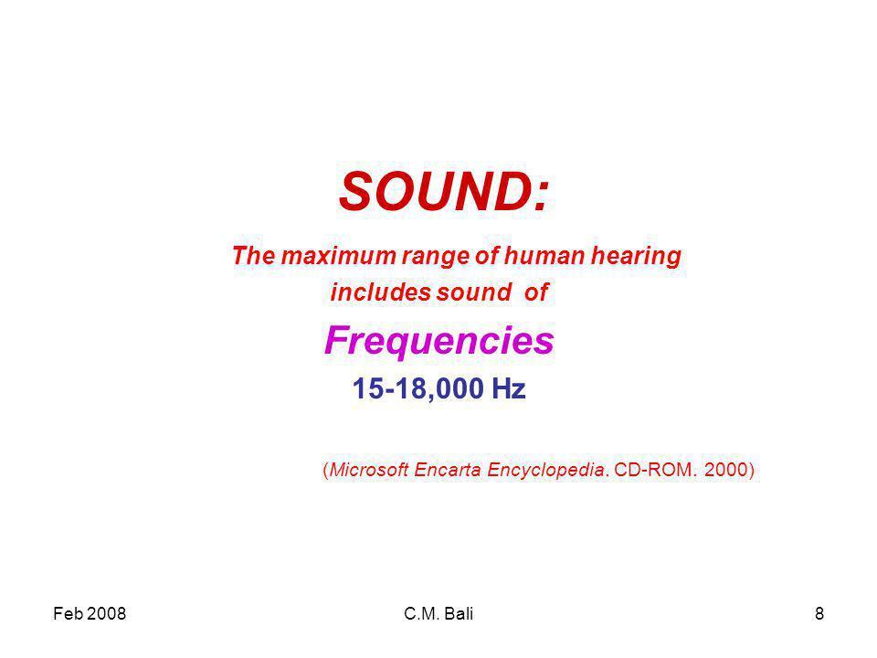 Feb 2008C.M. Bali8 SOUND: The maximum range of human hearing includes sound of Frequencies 15-18,000 Hz (Microsoft Encarta Encyclopedia. CD-ROM. 2000)