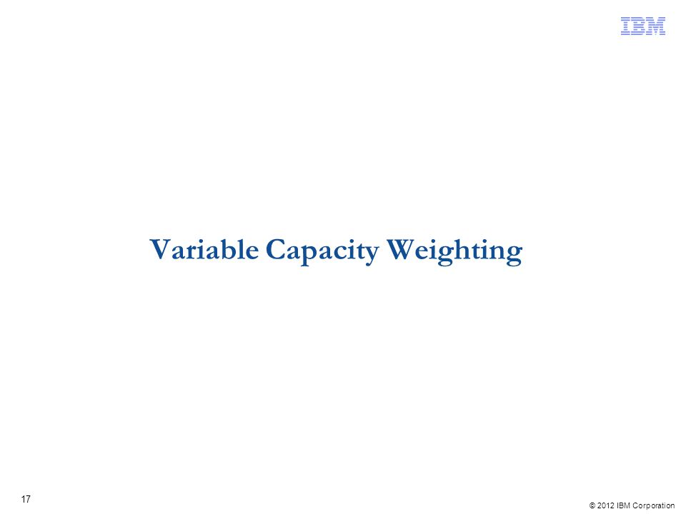 © 2012 IBM Corporation 17 Variable Capacity Weighting
