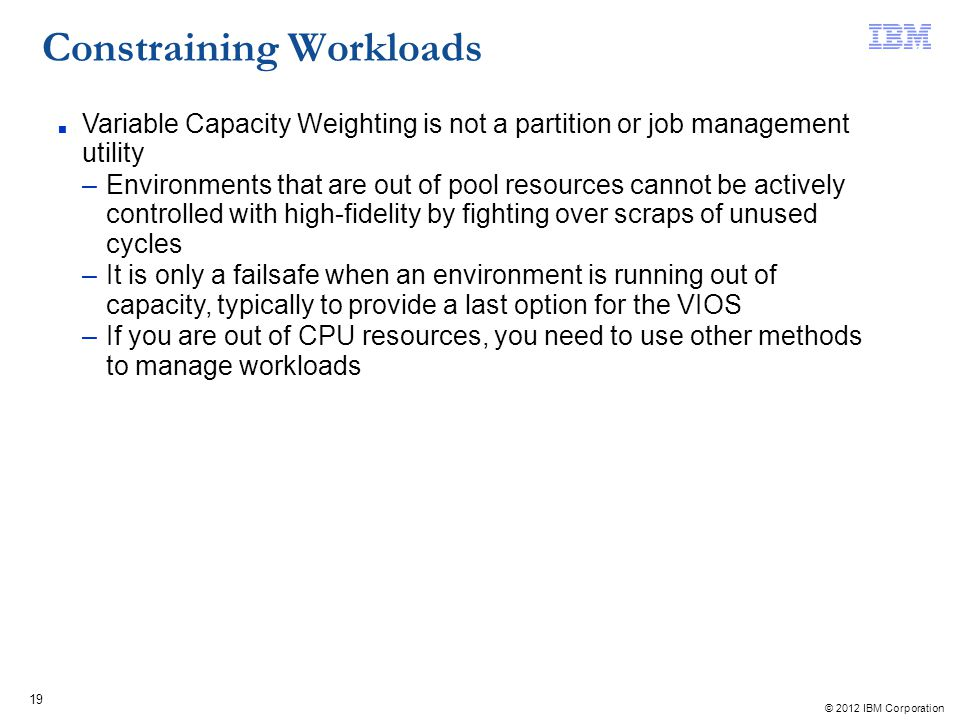 © 2012 IBM Corporation 19 Constraining Workloads Variable Capacity Weighting is not a partition or job management utility –Environments that are out o