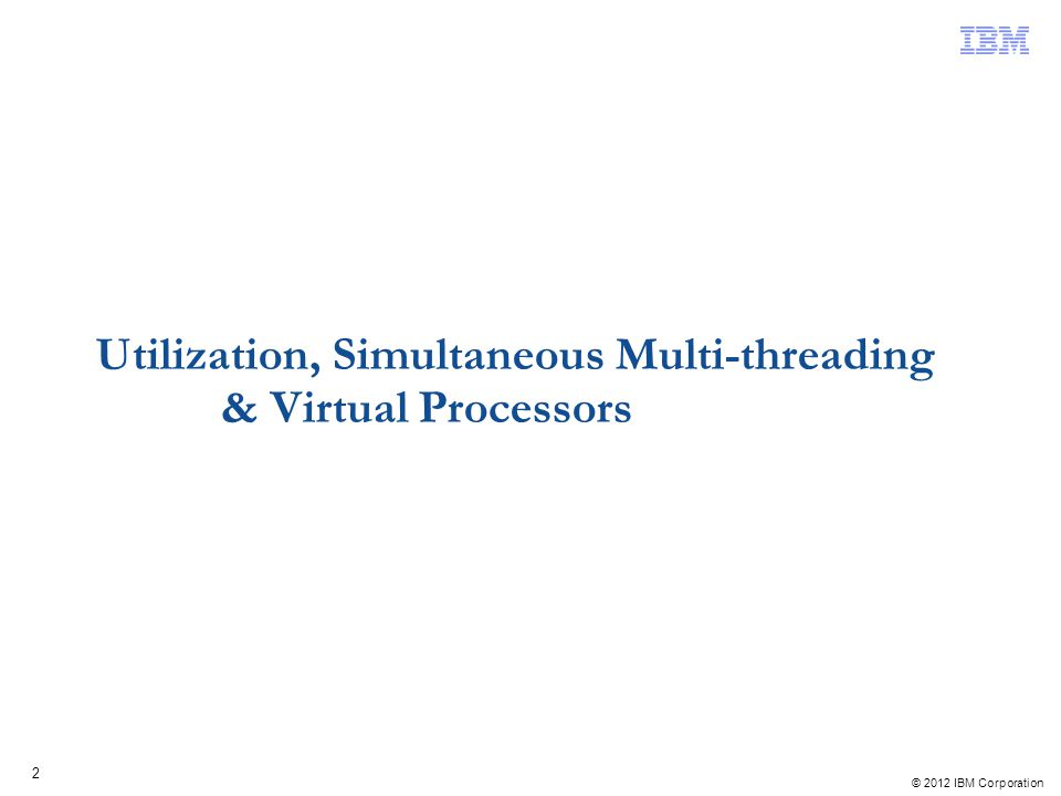 © 2012 IBM Corporation 3 Review: POWER6 vs POWER7 SMT Utilization Simulating a single threaded process on 1 core, 1 Virtual Processor, utilization values change.