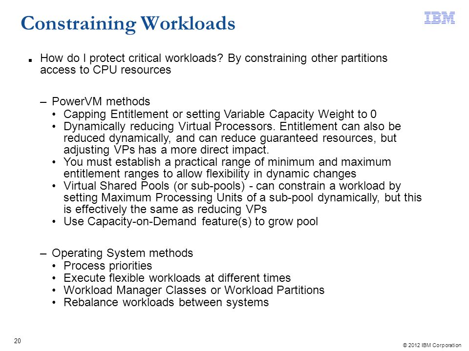 © 2012 IBM Corporation 20 Constraining Workloads How do I protect critical workloads? By constraining other partitions access to CPU resources –PowerV