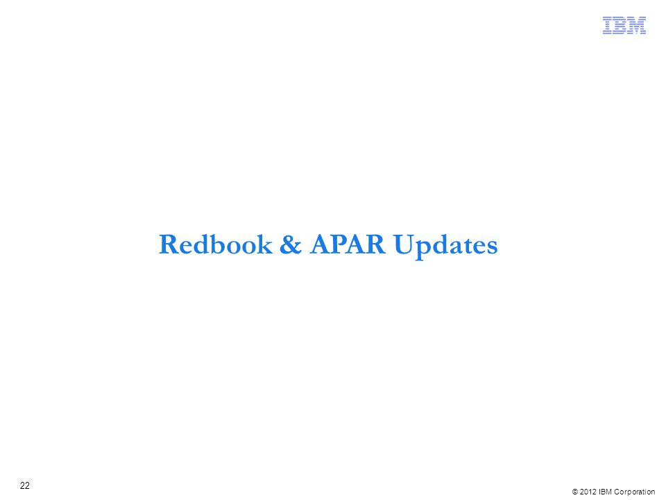 © 2012 IBM Corporation 22 Redbook & APAR Updates