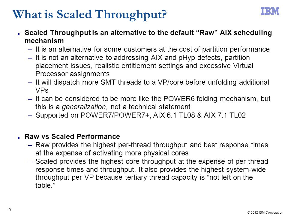 © 2012 IBM Corporation 9 Scaled Throughput is an alternative to the default Raw AIX scheduling mechanism –It is an alternative for some customers at t