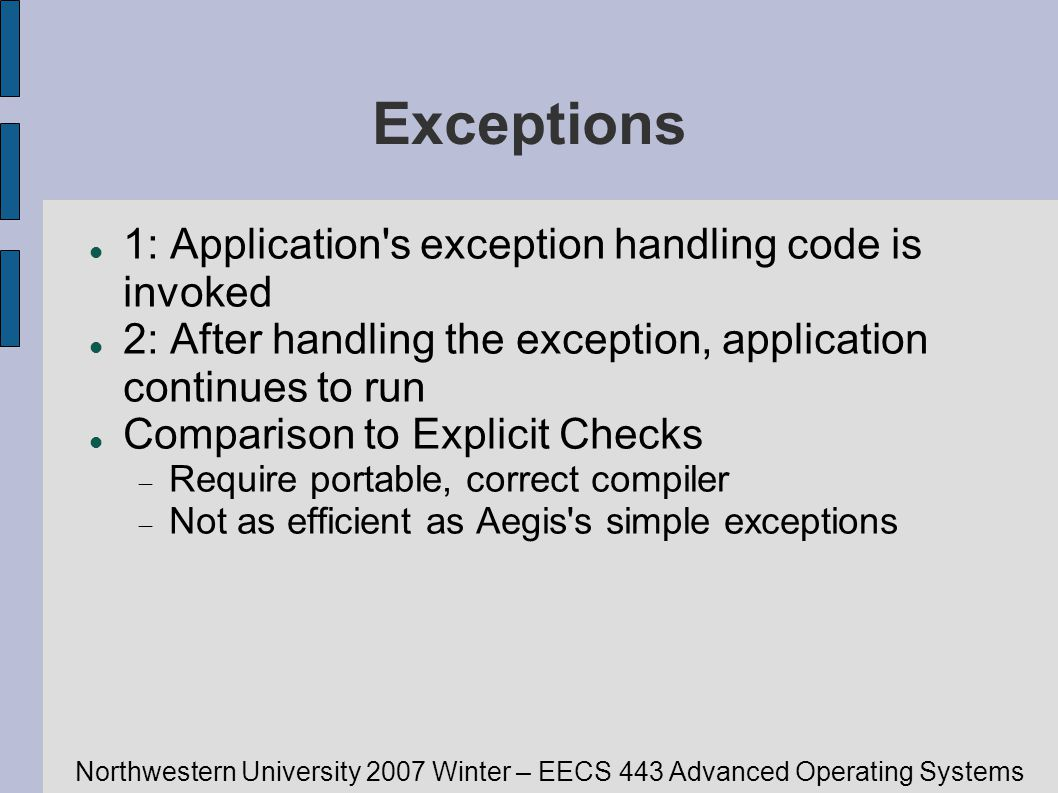 Northwestern University 2007 Winter – EECS 443 Advanced Operating Systems Exceptions 1: Application s exception handling code is invoked 2: After handling the exception, application continues to run Comparison to Explicit Checks Require portable, correct compiler Not as efficient as Aegis s simple exceptions