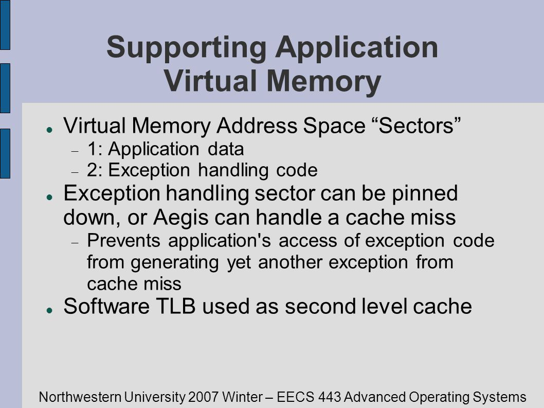Northwestern University 2007 Winter – EECS 443 Advanced Operating Systems Supporting Application Virtual Memory Virtual Memory Address Space Sectors 1: Application data 2: Exception handling code Exception handling sector can be pinned down, or Aegis can handle a cache miss Prevents application s access of exception code from generating yet another exception from cache miss Software TLB used as second level cache
