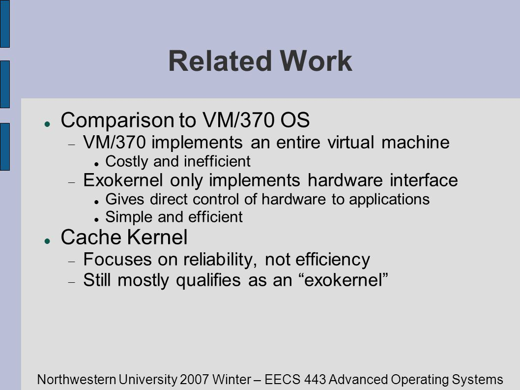 Northwestern University 2007 Winter – EECS 443 Advanced Operating Systems Related Work Comparison to VM/370 OS VM/370 implements an entire virtual mac