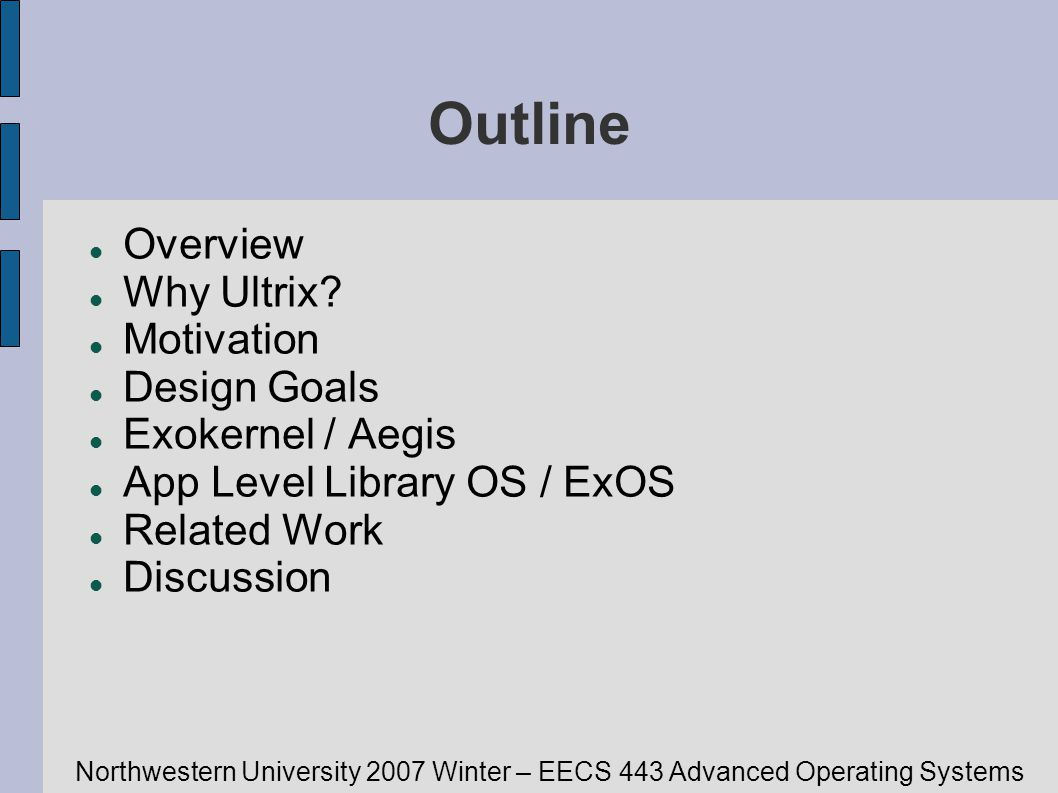 Northwestern University 2007 Winter – EECS 443 Advanced Operating Systems Related Work Comparison to VM/370 OS VM/370 implements an entire virtual machine Costly and inefficient Exokernel only implements hardware interface Gives direct control of hardware to applications Simple and efficient Cache Kernel Focuses on reliability, not efficiency Still mostly qualifies as an exokernel