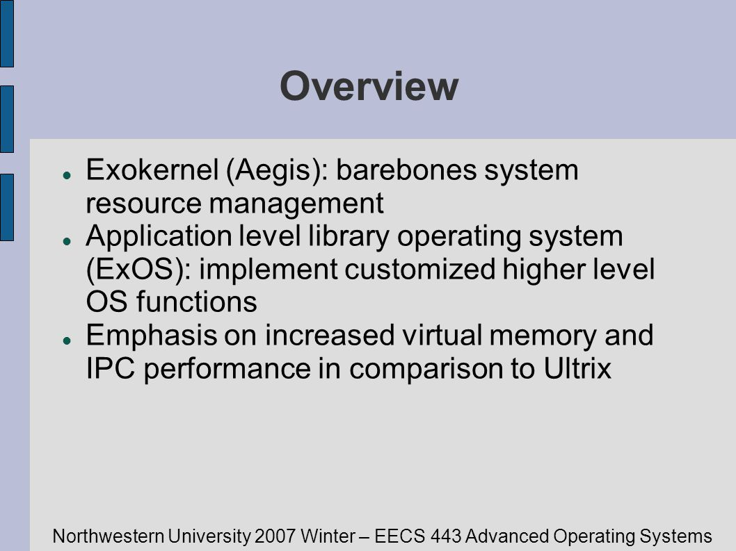 Northwestern University 2007 Winter – EECS 443 Advanced Operating Systems Overview Exokernel (Aegis): barebones system resource management Application level library operating system (ExOS): implement customized higher level OS functions Emphasis on increased virtual memory and IPC performance in comparison to Ultrix