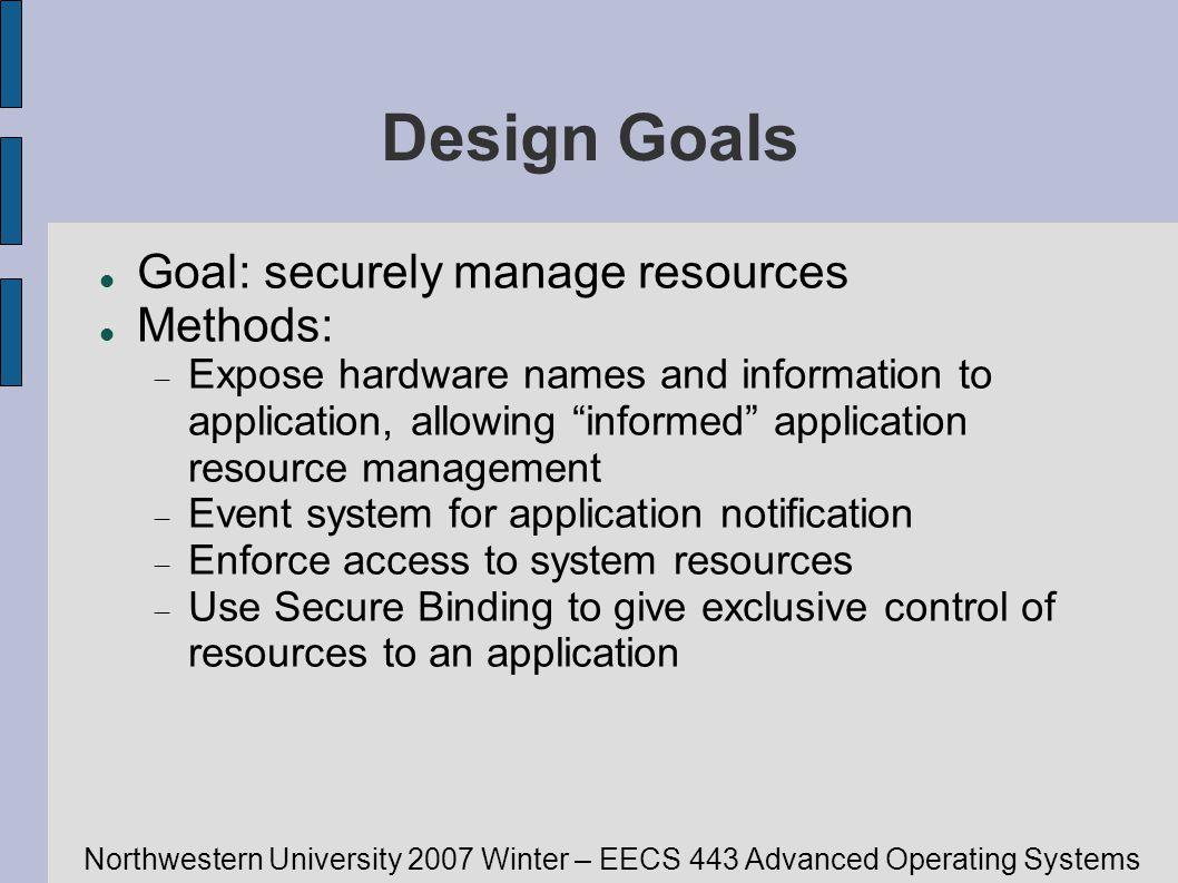 Northwestern University 2007 Winter – EECS 443 Advanced Operating Systems Design Goals Goal: securely manage resources Methods: Expose hardware names
