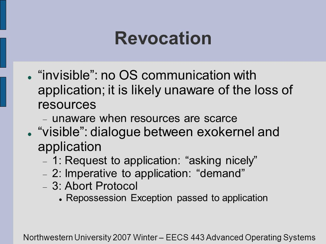 Northwestern University 2007 Winter – EECS 443 Advanced Operating Systems Revocation invisible: no OS communication with application; it is likely una