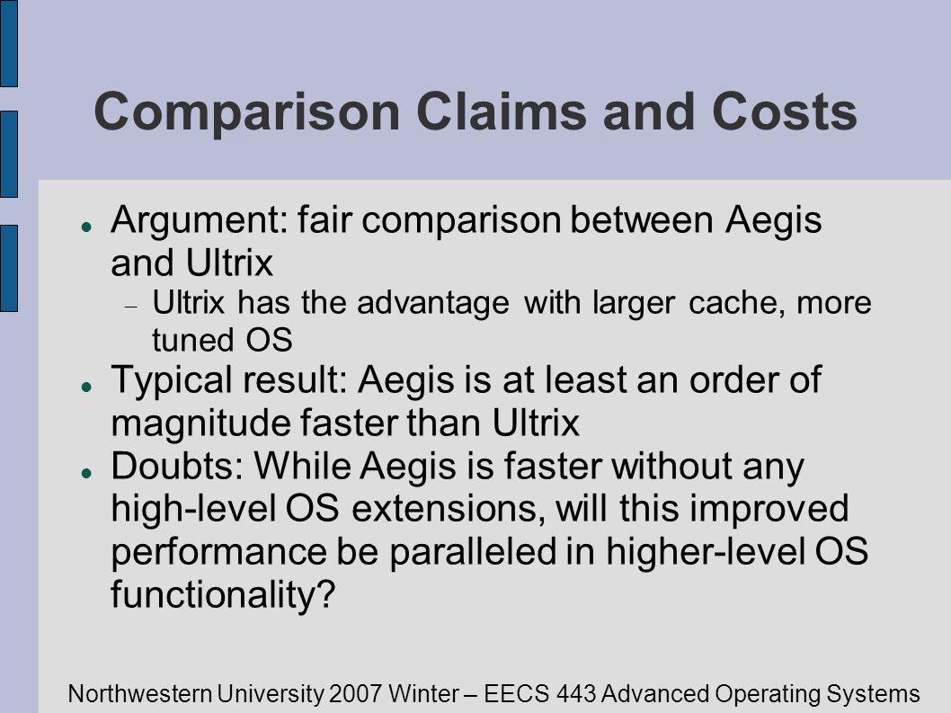 Northwestern University 2007 Winter – EECS 443 Advanced Operating Systems Comparison Claims and Costs Argument: fair comparison between Aegis and Ultrix Ultrix has the advantage with larger cache, more tuned OS Typical result: Aegis is at least an order of magnitude faster than Ultrix Doubts: While Aegis is faster without any high-level OS extensions, will this improved performance be paralleled in higher-level OS functionality