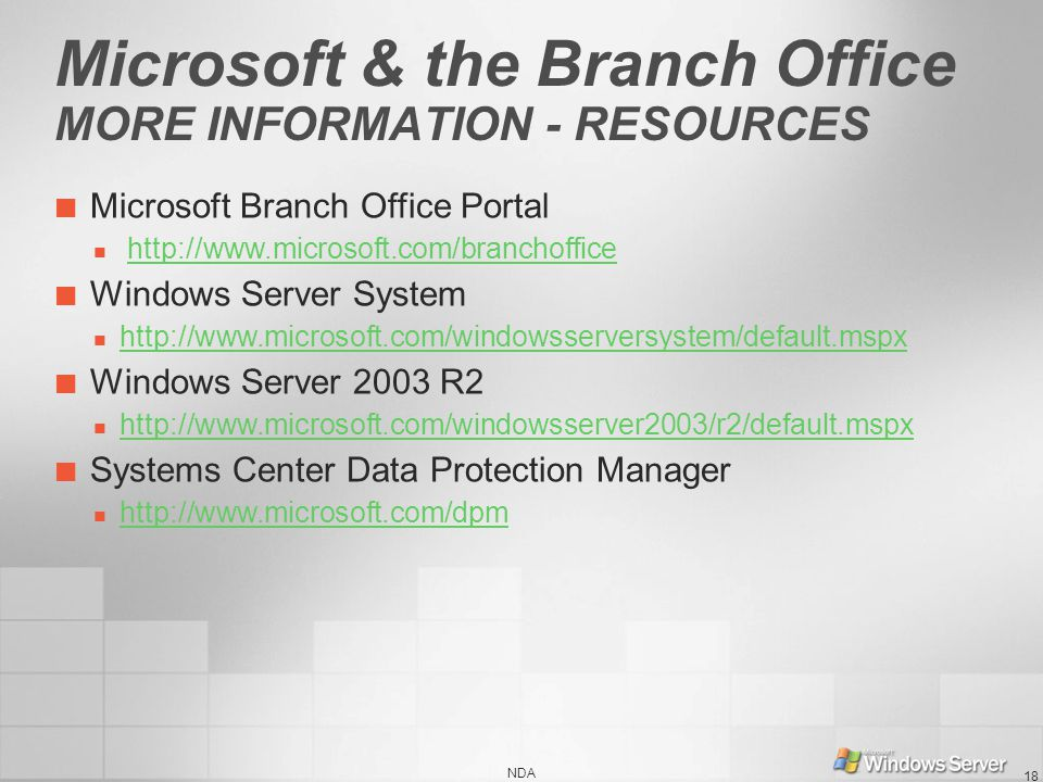 NDA 18 Microsoft & the Branch Office MORE INFORMATION - RESOURCES Microsoft Branch Office Portal http://www.microsoft.com/branchoffice Windows Server System http://www.microsoft.com/windowsserversystem/default.mspx Windows Server 2003 R2 http://www.microsoft.com/windowsserver2003/r2/default.mspx Systems Center Data Protection Manager http://www.microsoft.com/dpm
