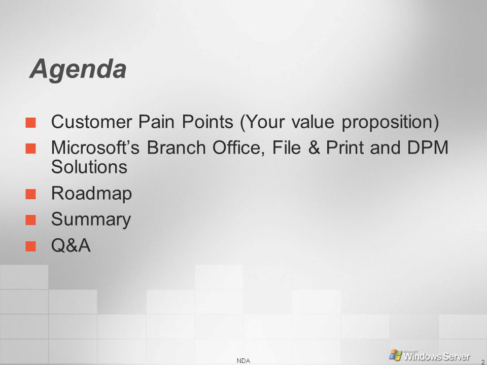 NDA 2 Agenda Customer Pain Points (Your value proposition) Microsofts Branch Office, File & Print and DPM Solutions Roadmap Summary Q&A