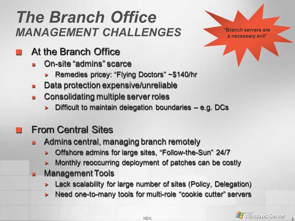 NDA 6 The Branch Office MANAGEMENT CHALLENGES At the Branch Office At the Branch Office On-site admins scarce On-site admins scarce Remedies pricey: Flying Doctors ~$140/hr Remedies pricey: Flying Doctors ~$140/hr Data protection expensive/unreliable Data protection expensive/unreliable Consolidating multiple server roles Consolidating multiple server roles Difficult to maintain delegation boundaries – e.g.