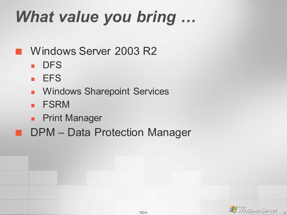 What value you bring … Windows Server 2003 R2 DFS EFS Windows Sharepoint Services FSRM Print Manager DPM – Data Protection Manager NDA 7