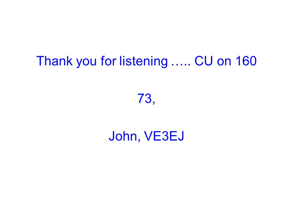 Thank you for listening ….. CU on 160 73, John, VE3EJ